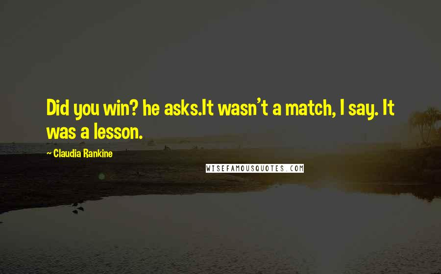 Claudia Rankine quotes: Did you win? he asks.It wasn't a match, I say. It was a lesson.