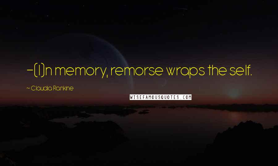 Claudia Rankine quotes: -(I)n memory, remorse wraps the self.