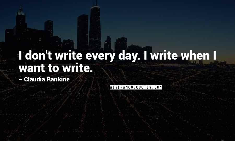 Claudia Rankine quotes: I don't write every day. I write when I want to write.