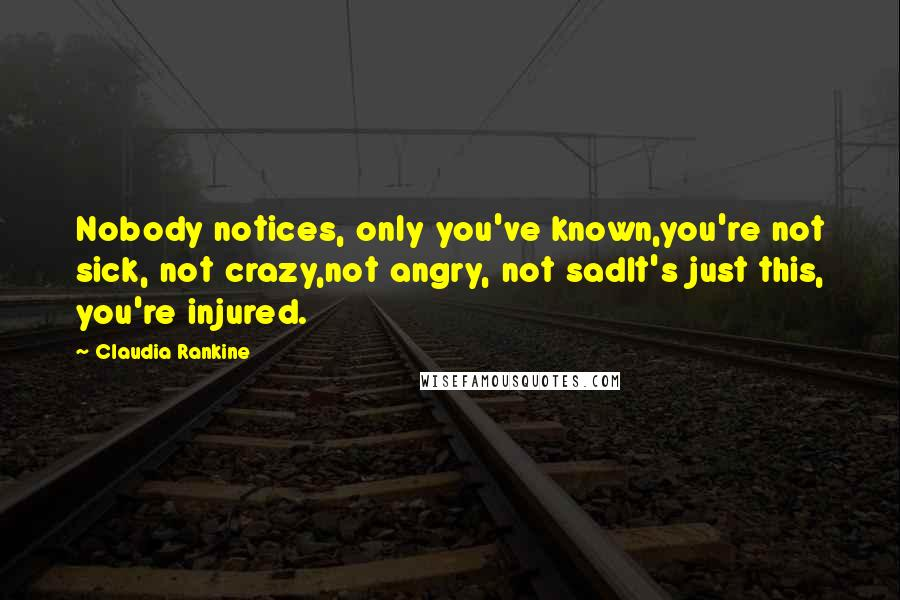 Claudia Rankine quotes: Nobody notices, only you've known,you're not sick, not crazy,not angry, not sadIt's just this, you're injured.
