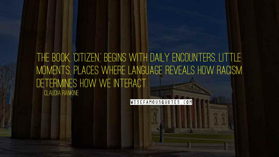 Claudia Rankine quotes: The book, 'Citizen,' begins with daily encounters, little moments, places where language reveals how racism determines how we interact.