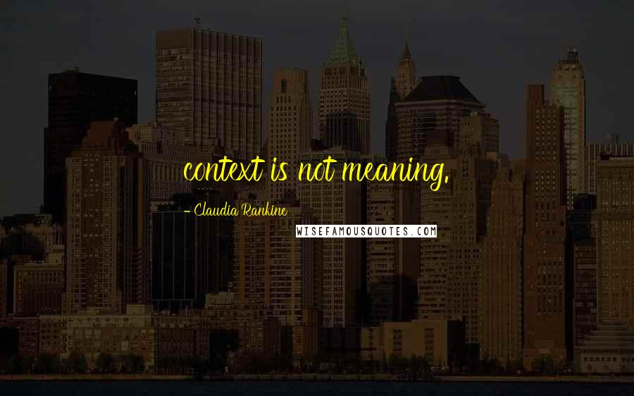 Claudia Rankine quotes: context is not meaning.