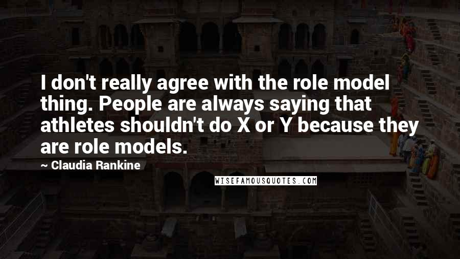Claudia Rankine quotes: I don't really agree with the role model thing. People are always saying that athletes shouldn't do X or Y because they are role models.