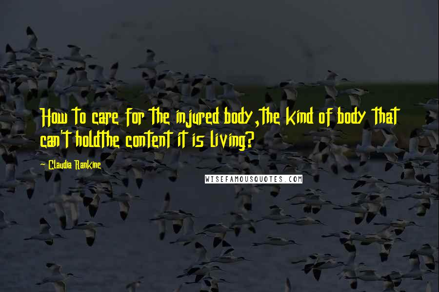 Claudia Rankine quotes: How to care for the injured body,the kind of body that can't holdthe content it is living?