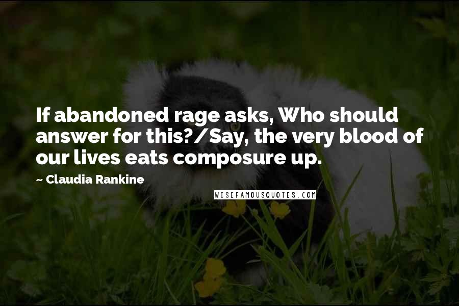 Claudia Rankine quotes: If abandoned rage asks, Who should answer for this?/Say, the very blood of our lives eats composure up.