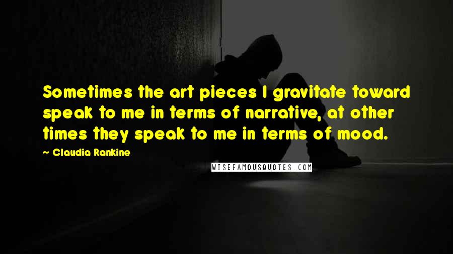 Claudia Rankine quotes: Sometimes the art pieces I gravitate toward speak to me in terms of narrative, at other times they speak to me in terms of mood.