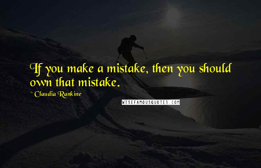 Claudia Rankine quotes: If you make a mistake, then you should own that mistake.