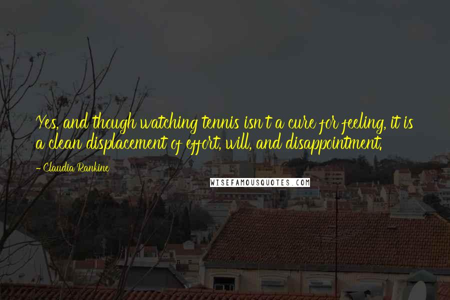 Claudia Rankine quotes: Yes, and though watching tennis isn't a cure for feeling, it is a clean displacement of effort, will, and disappointment.