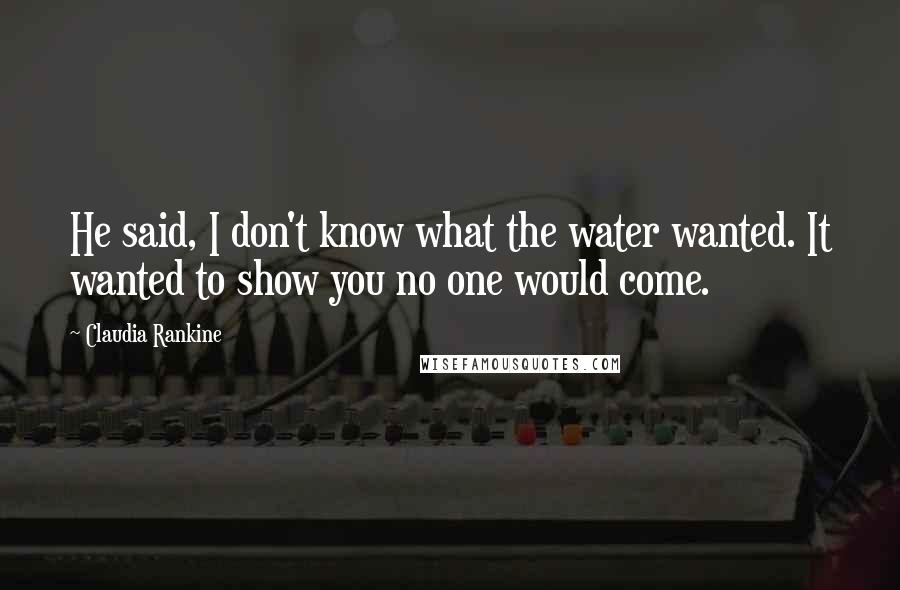 Claudia Rankine quotes: He said, I don't know what the water wanted. It wanted to show you no one would come.