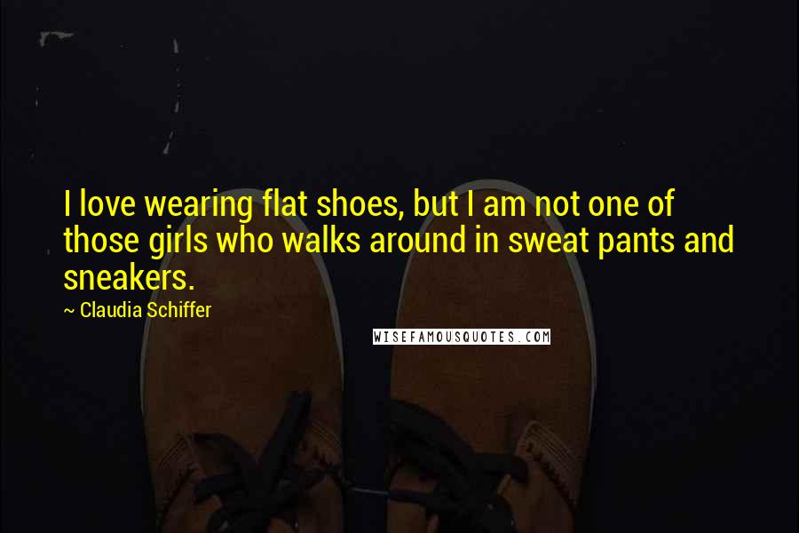 Claudia Schiffer quotes: I love wearing flat shoes, but I am not one of those girls who walks around in sweat pants and sneakers.