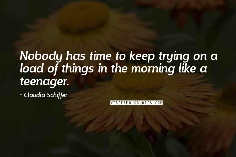 Claudia Schiffer quotes: Nobody has time to keep trying on a load of things in the morning like a teenager.