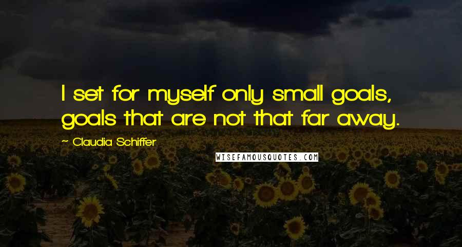 Claudia Schiffer quotes: I set for myself only small goals, goals that are not that far away.