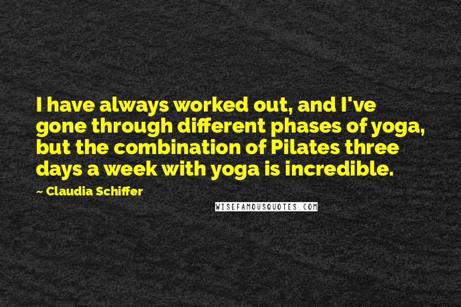 Claudia Schiffer quotes: I have always worked out, and I've gone through different phases of yoga, but the combination of Pilates three days a week with yoga is incredible.