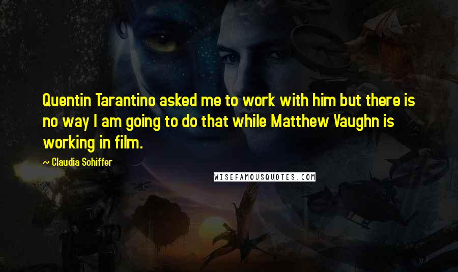 Claudia Schiffer quotes: Quentin Tarantino asked me to work with him but there is no way I am going to do that while Matthew Vaughn is working in film.