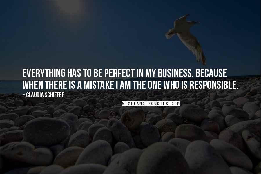 Claudia Schiffer quotes: Everything has to be perfect in my business. Because when there is a mistake I am the one who is responsible.