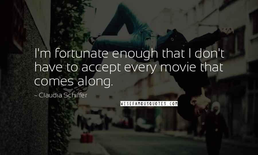 Claudia Schiffer quotes: I'm fortunate enough that I don't have to accept every movie that comes along.