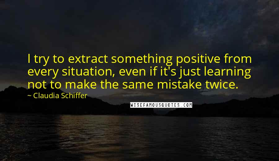 Claudia Schiffer quotes: I try to extract something positive from every situation, even if it's just learning not to make the same mistake twice.