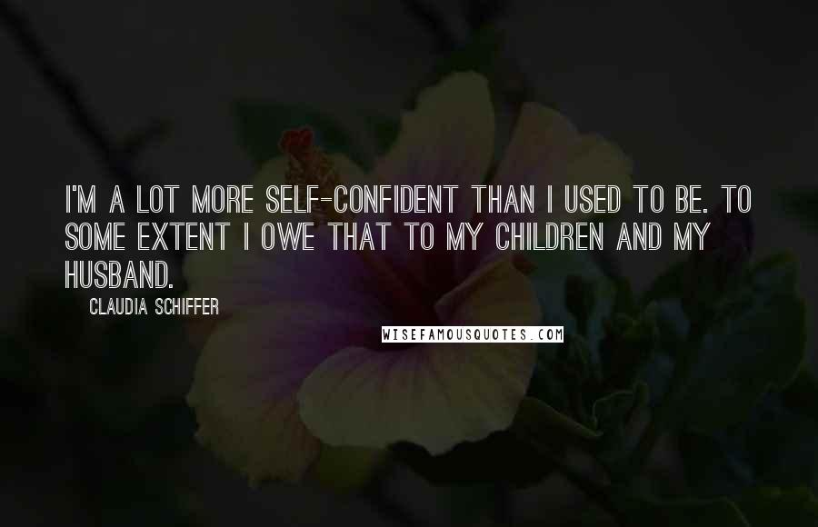 Claudia Schiffer quotes: I'm a lot more self-confident than I used to be. To some extent I owe that to my children and my husband.