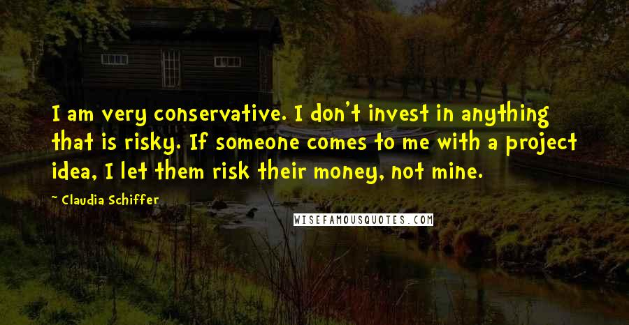 Claudia Schiffer quotes: I am very conservative. I don't invest in anything that is risky. If someone comes to me with a project idea, I let them risk their money, not mine.