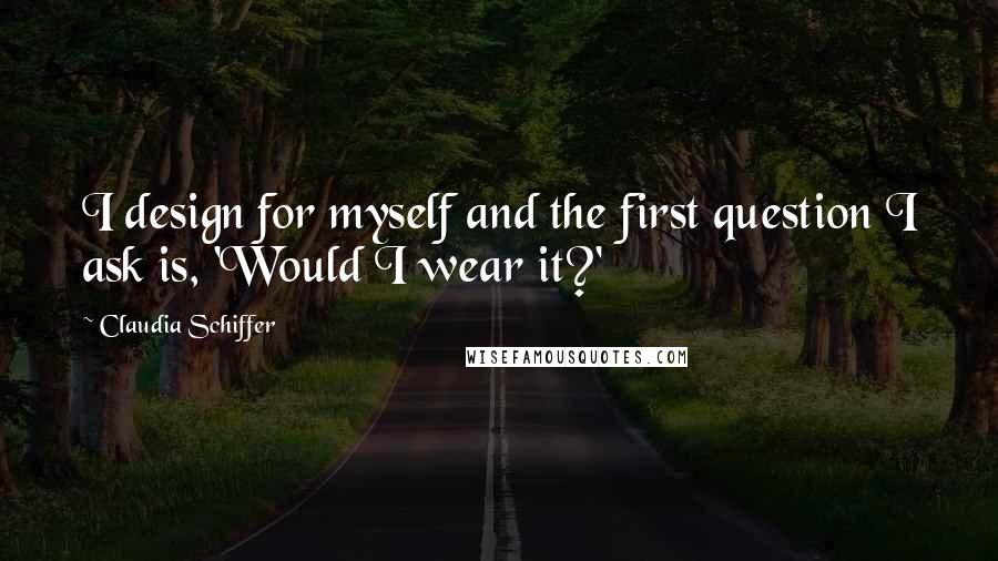 Claudia Schiffer quotes: I design for myself and the first question I ask is, 'Would I wear it?'