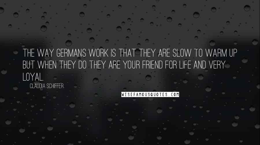 Claudia Schiffer quotes: The way Germans work is that they are slow to warm up but when they do they are your friend for life and very loyal.