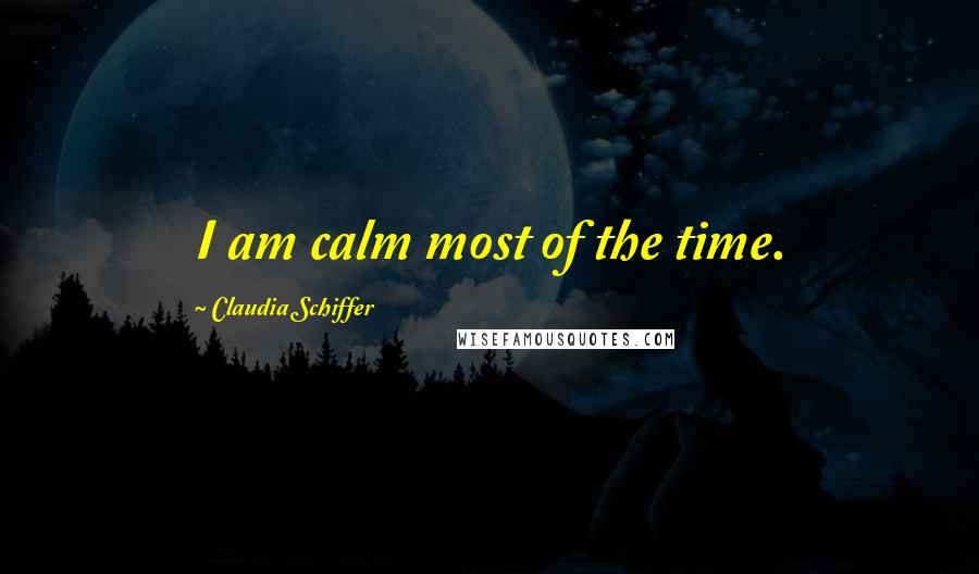 Claudia Schiffer quotes: I am calm most of the time.