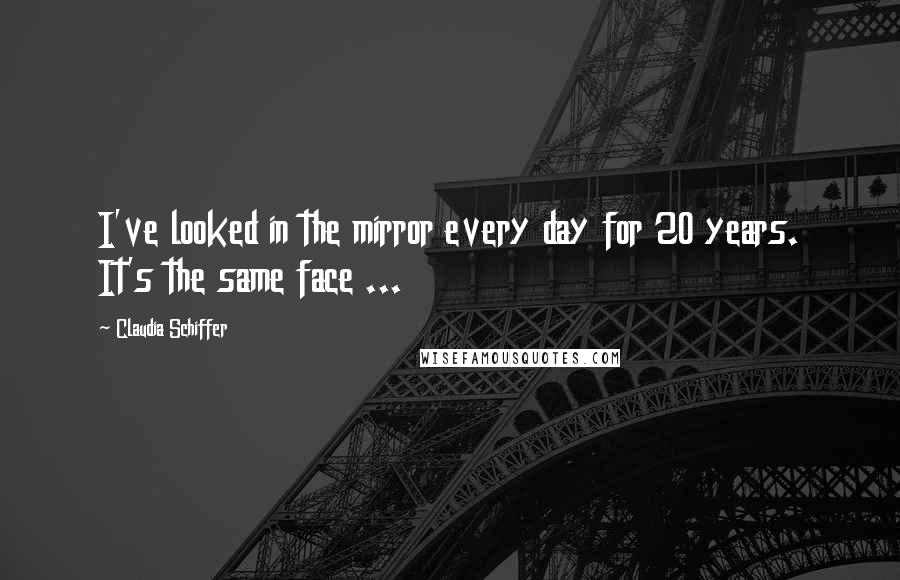 Claudia Schiffer quotes: I've looked in the mirror every day for 20 years. It's the same face ...