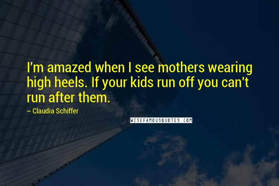 Claudia Schiffer quotes: I'm amazed when I see mothers wearing high heels. If your kids run off you can't run after them.