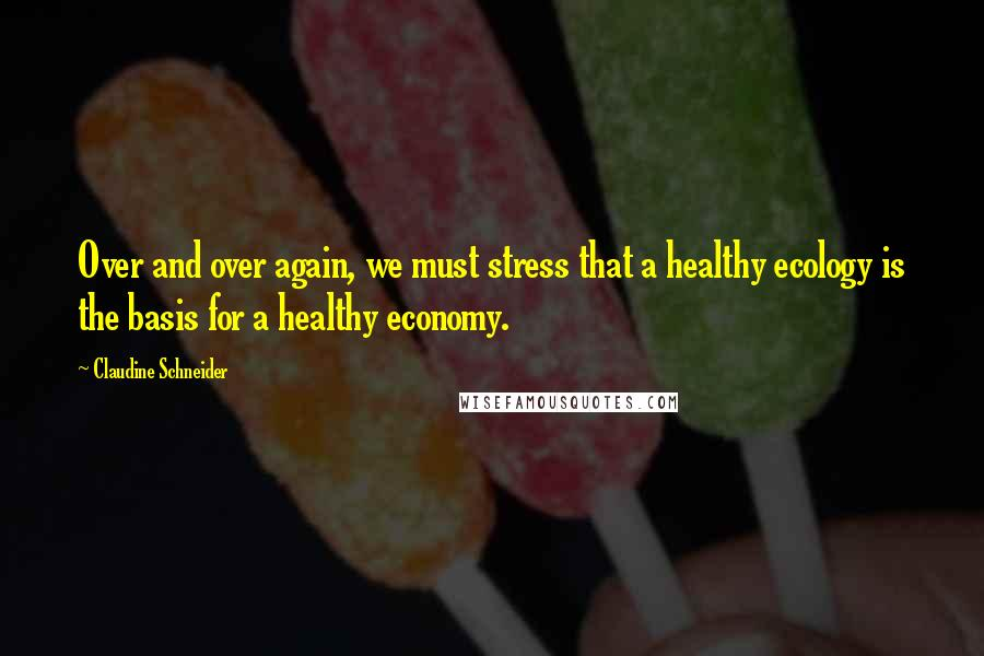 Claudine Schneider quotes: Over and over again, we must stress that a healthy ecology is the basis for a healthy economy.