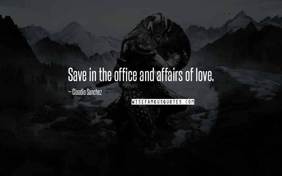 Claudio Sanchez quotes: Save in the office and affairs of love.