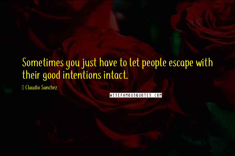 Claudio Sanchez quotes: Sometimes you just have to let people escape with their good intentions intact.