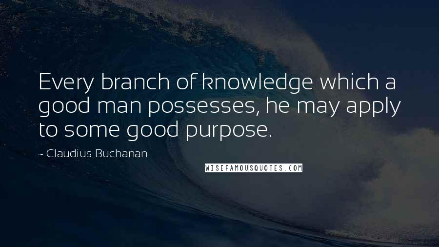 Claudius Buchanan quotes: Every branch of knowledge which a good man possesses, he may apply to some good purpose.