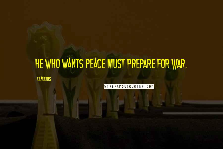 Claudius quotes: He who wants peace must prepare for war.