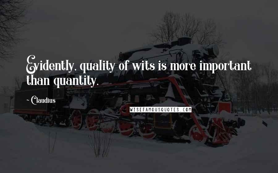 Claudius quotes: Evidently, quality of wits is more important than quantity.