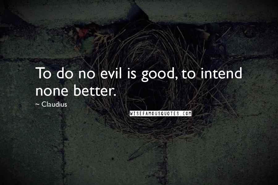 Claudius quotes: To do no evil is good, to intend none better.