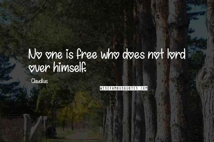 Claudius quotes: No one is free who does not lord over himself.