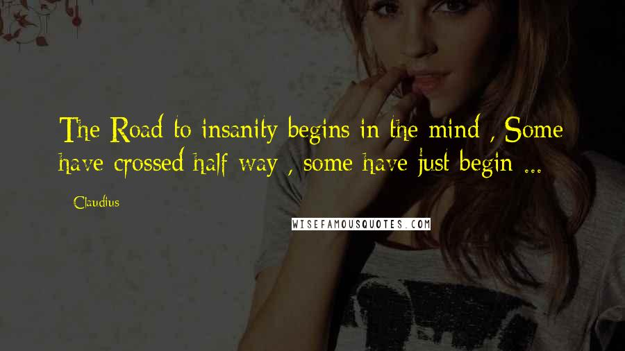 Claudius quotes: The Road to insanity begins in the mind , Some have crossed half way , some have just begin ...