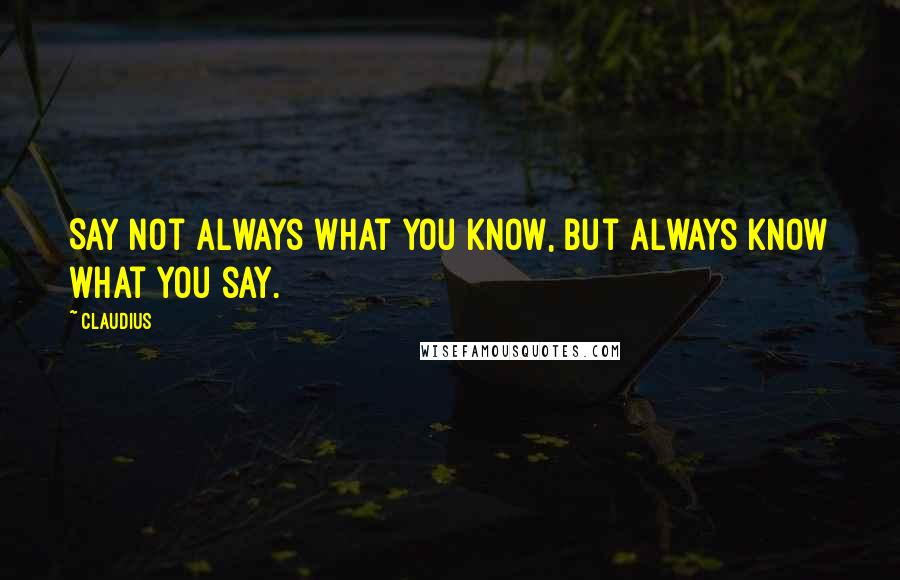 Claudius quotes: Say not always what you know, but always know what you say.