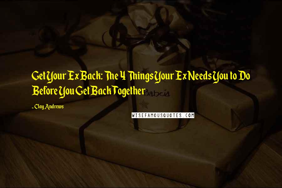 Clay Andrews quotes: Get Your Ex Back: The 4 Things Your Ex Needs You to Do Before You Get Back Together