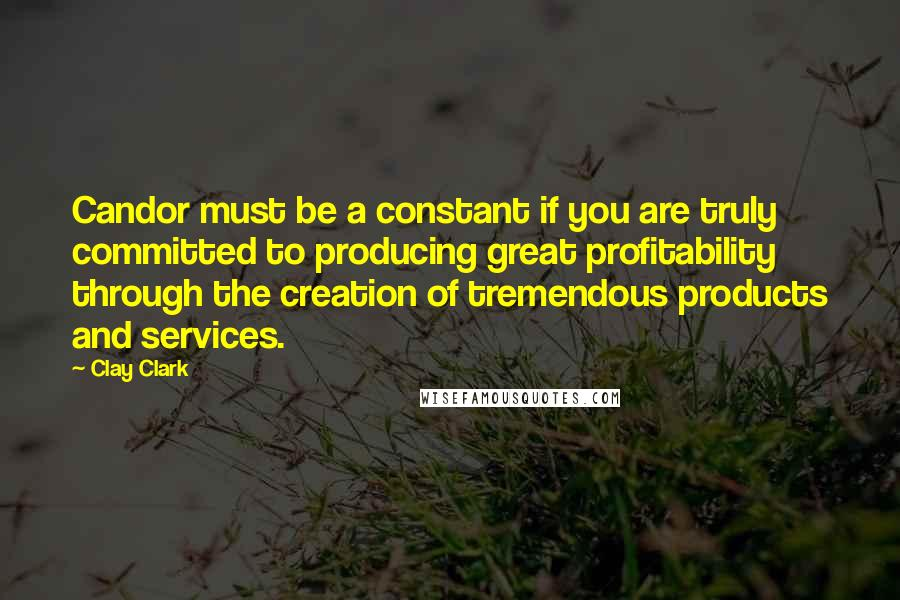 Clay Clark quotes: Candor must be a constant if you are truly committed to producing great profitability through the creation of tremendous products and services.