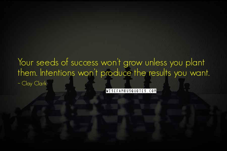 Clay Clark quotes: Your seeds of success won't grow unless you plant them. Intentions won't produce the results you want.