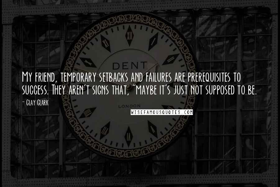 "Clay Clark quotes: My friend, temporary setbacks and failures are prerequisites to success. They aren't signs that, ""maybe it's just not supposed to be."