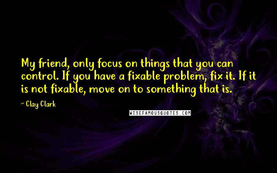 Clay Clark quotes: My friend, only focus on things that you can control. If you have a fixable problem, fix it. If it is not fixable, move on to something that is.