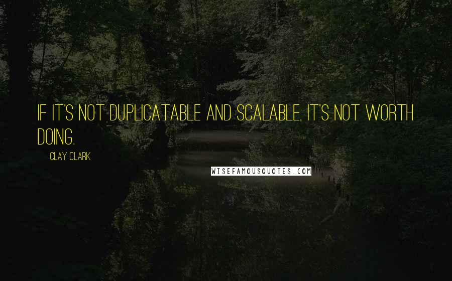 Clay Clark quotes: If it's not duplicatable and scalable, it's not worth doing.