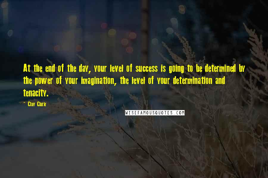 Clay Clark quotes: At the end of the day, your level of success is going to be determined by the power of your imagination, the level of your determination and tenacity.