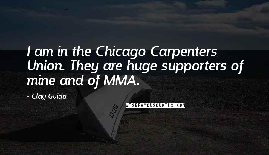 Clay Guida quotes: I am in the Chicago Carpenters Union. They are huge supporters of mine and of MMA.