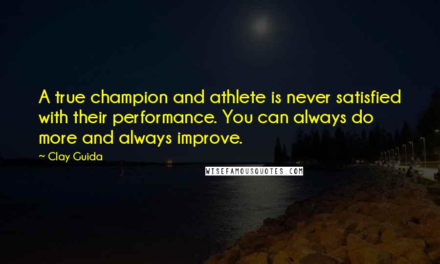 Clay Guida quotes: A true champion and athlete is never satisfied with their performance. You can always do more and always improve.