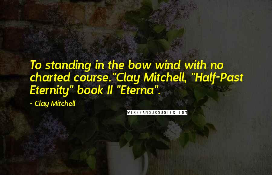 "Clay Mitchell quotes: To standing in the bow wind with no charted course.""Clay Mitchell, ""Half-Past Eternity"" book II ""Eterna""."