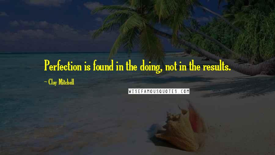 Clay Mitchell quotes: Perfection is found in the doing, not in the results.