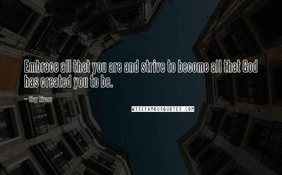 Clay Rivers quotes: Embrace all that you are and strive to become all that God has created you to be.
